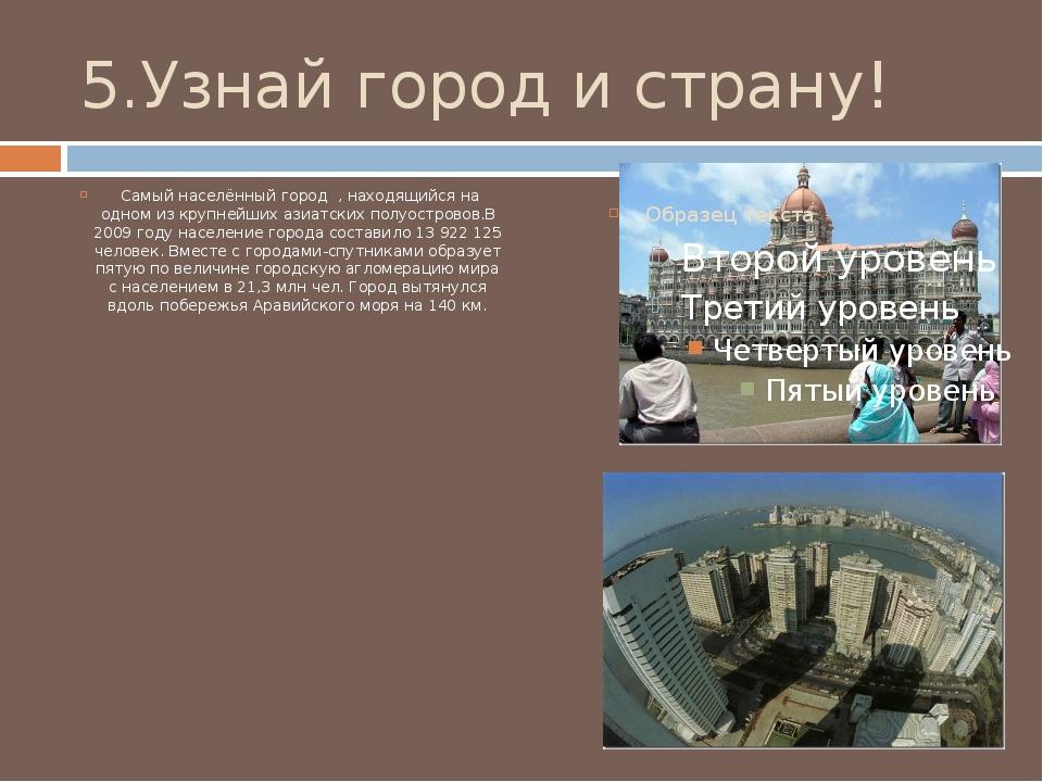 5.Узнай город и страну! Самый населённый город , находящийся на одном из круп...