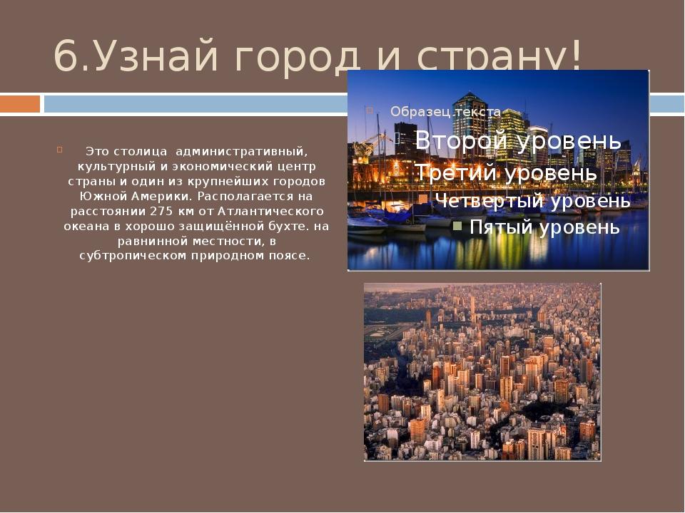 6.Узнай город и страну! Это столица административный, культурный и экономичес...