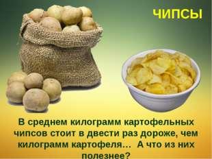 В среднем килограмм картофельных чипсов стоит в двести раз дороже, чем килогр