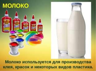 Молоко используется для производства клея, красок и некоторых видов пластика.