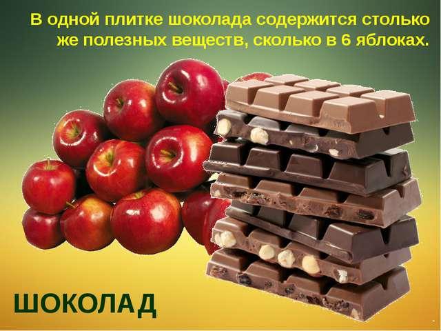 В одной плитке шоколада содержится столько же полезных веществ, сколько в 6 я...