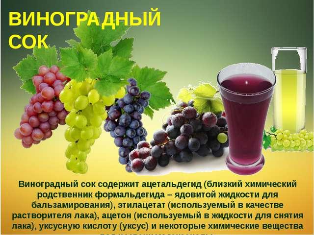 Виноградный сок содержит ацетальдегид (близкий химический родственник формаль...