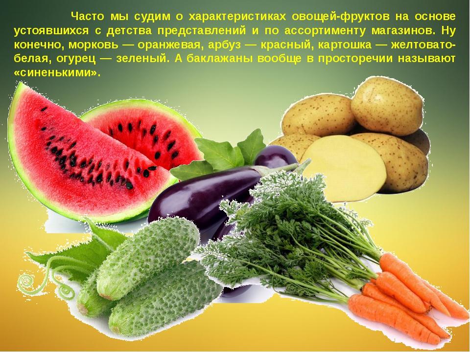 Часто мы судим о характеристиках овощей-фруктов на основе устоявшихся с детс...