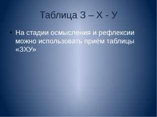 Таблица З – Х - У На стадии осмысления и рефлексии можно использовать приём т