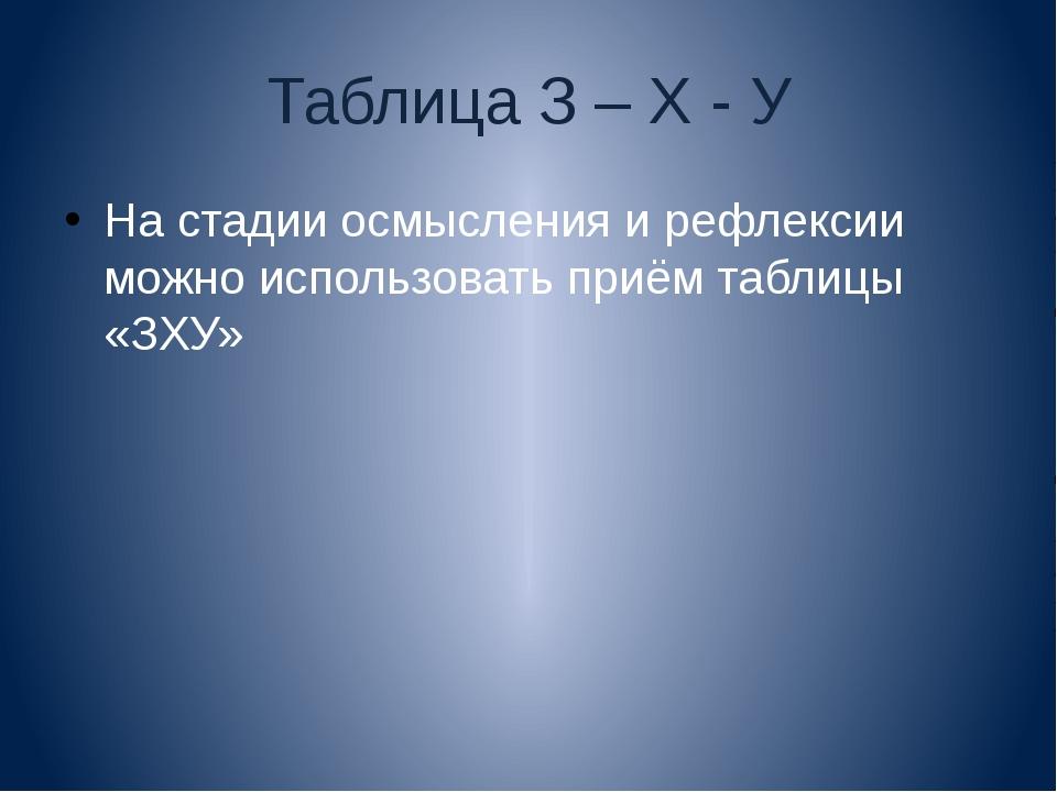 Таблица З – Х - У На стадии осмысления и рефлексии можно использовать приём т...