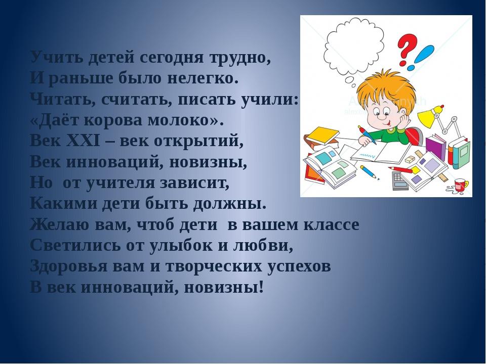 Учить детей сегодня трудно, И раньше было нелегко. Читать, считать, писать уч...