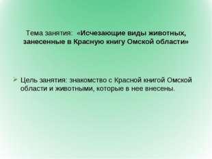 Тема занятия: «Исчезающие виды животных, занесенные в Красную книгу Омской о