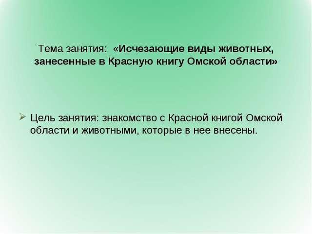 Тема занятия: «Исчезающие виды животных, занесенные в Красную книгу Омской о...