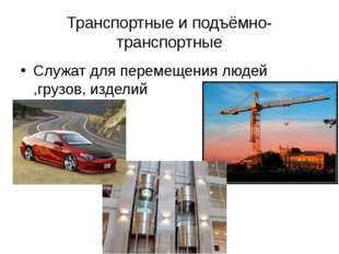 Транспортные и подъёмно-транспортные Служат для перемещения людей ,грузов, из
