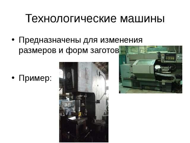 Технологические машины Предназначены для изменения размеров и форм заготовок....