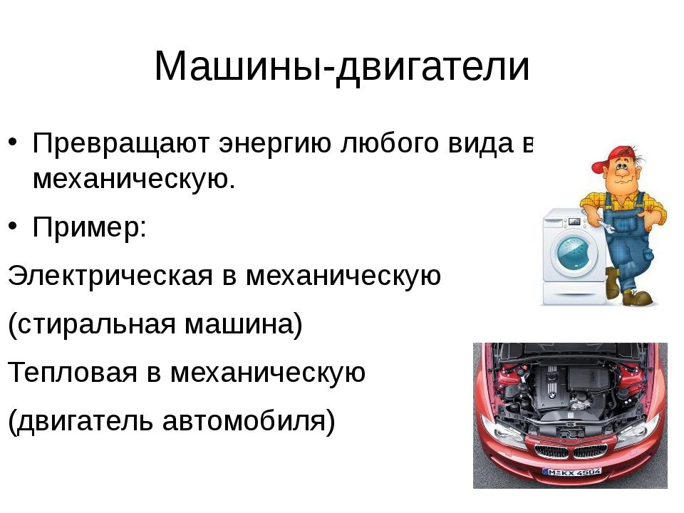 Машины-двигатели Превращают энергию любого вида в механическую. Пример: Элект...