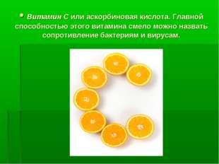 • Витамин С или аскорбиновая кислота. Главной способностью этого витамина сме