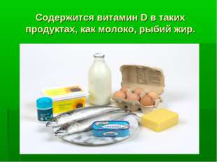 Содержится витамин D в таких продуктах, как молоко, рыбий жир.