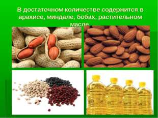 В достаточном количестве содержится в арахисе, миндале, бобах, растительном м