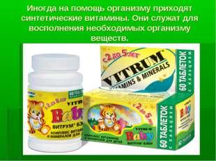 Иногда на помощь организму приходят синтетические витамины. Они служат для во