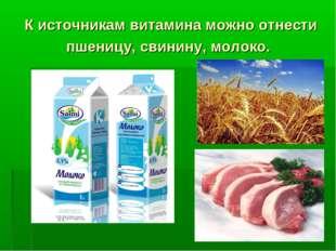 К источникам витамина можно отнести пшеницу, свинину, молоко.