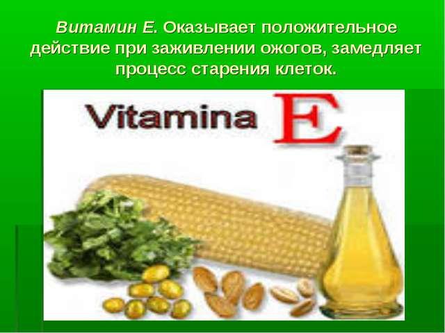 Витамин Е. Оказывает положительное действие при заживлении ожогов, замедляет...
