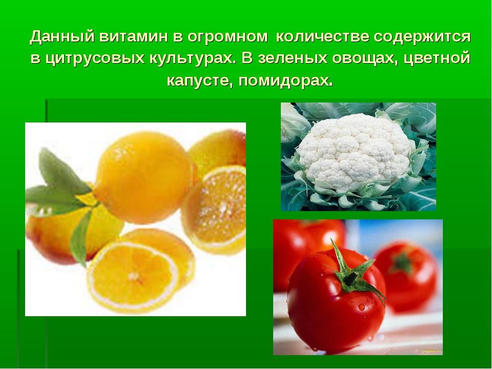 Данный витамин в огромном количестве содержится в цитрусовых культурах. В зел...