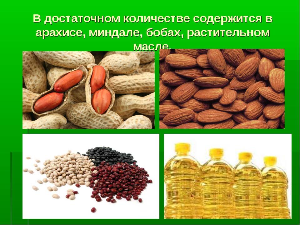 В достаточном количестве содержится в арахисе, миндале, бобах, растительном м...