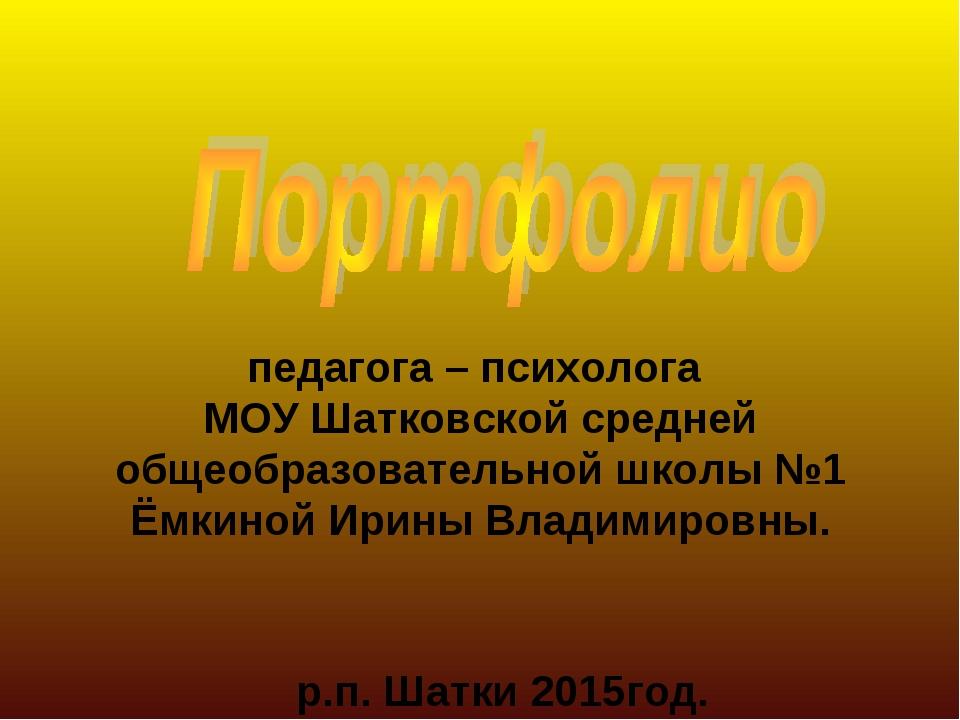 педагога – психолога МОУ Шатковской средней общеобразовательной школы №1 Ёмк...