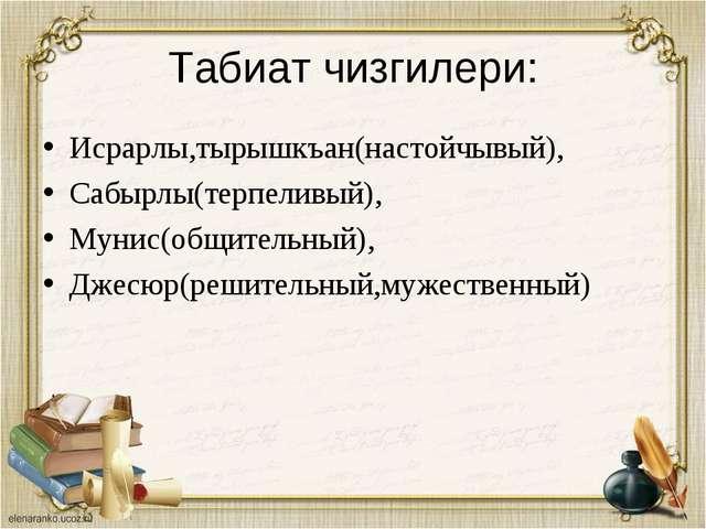 Табиат чизгилери: Исрарлы,тырышкъан(настойчывый), Сабырлы(терпеливый), Мунис(...