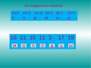 Расшифруй телеграмму. М О Л О Д Ц Ы 15-510+113-1015+120-110+7 ЛОДМЫ