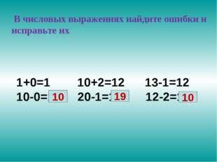 В числовых выражениях найдите ошибки и исправьте их 1+0=1 10+2=12 13-1=12 10
