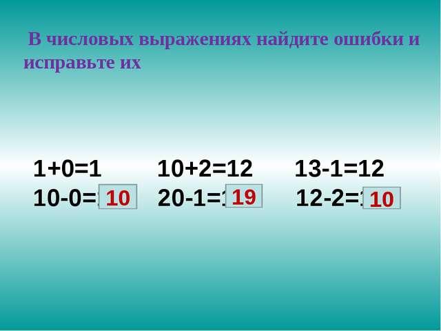 В числовых выражениях найдите ошибки и исправьте их 1+0=1 10+2=12 13-1=12 10...