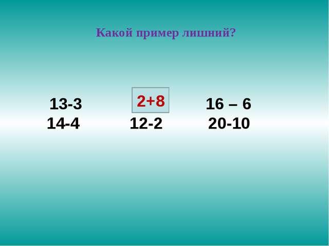 Какой пример лишний? 13-3 2+8 16 – 6 14-4 12-2 20-10 2+8