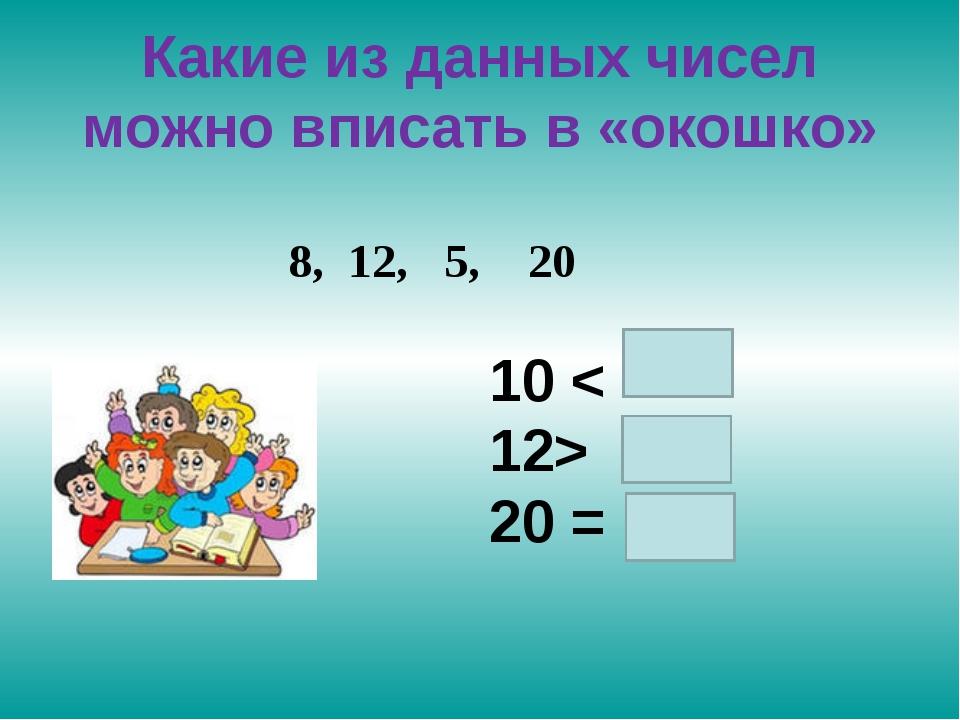 Какие из данных чисел можно вписать в «окошко» 10 < 12> 20 = 8, 12, 5, 20