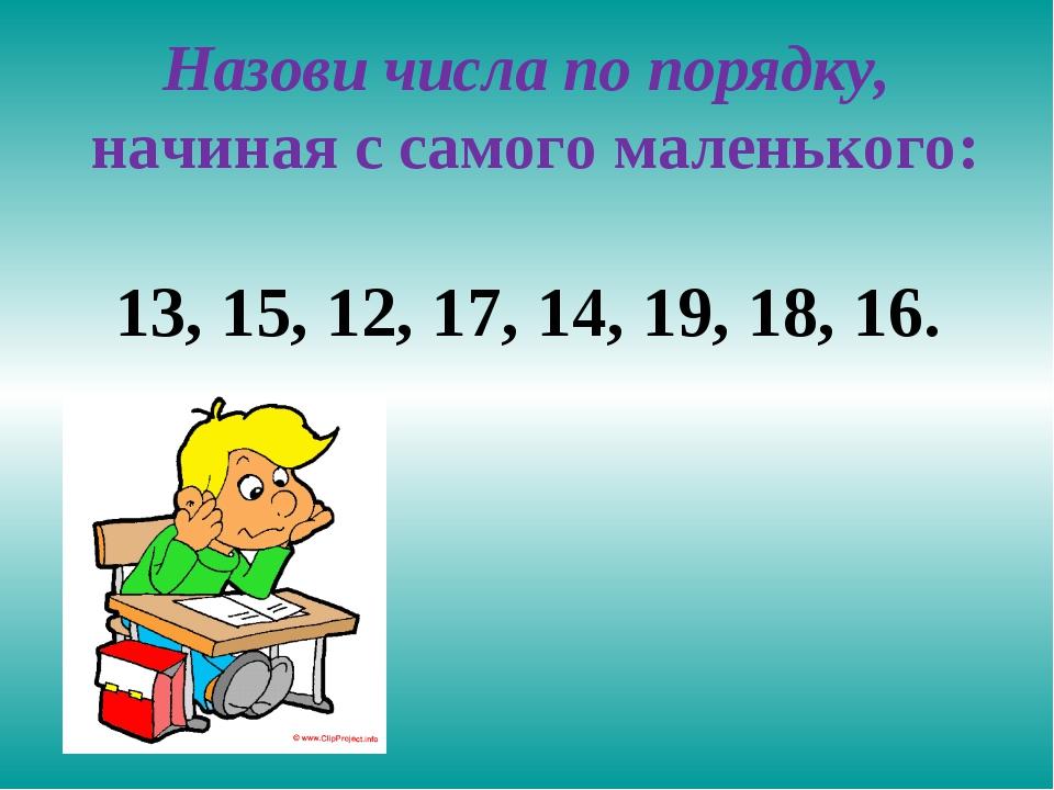 Назови числа по порядку, начиная с самого маленького: 13, 15, 12, 17, 14, 19,...