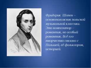 Фридерик Шопен – основоположник польской музыкальной классики. Это композитор