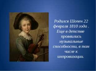 Родился Шопен 22 февраля 1810 года . Еще в детстве проявились музыкальные спо
