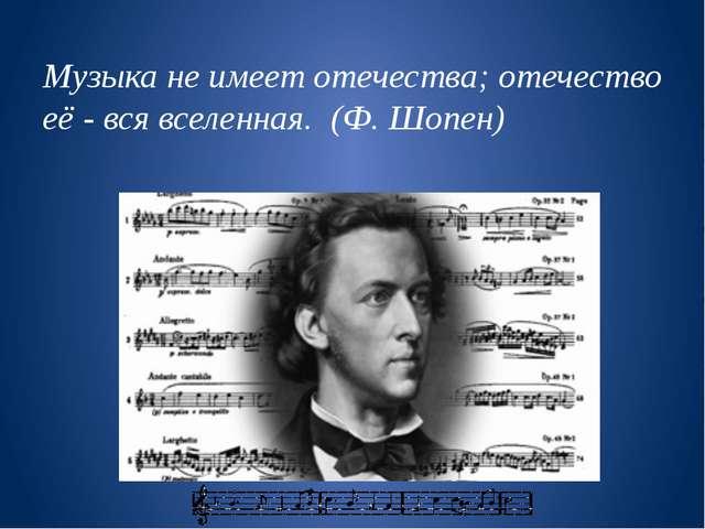Музыка не имеет отечества; отечество её - вся вселенная. (Ф. Шопен)