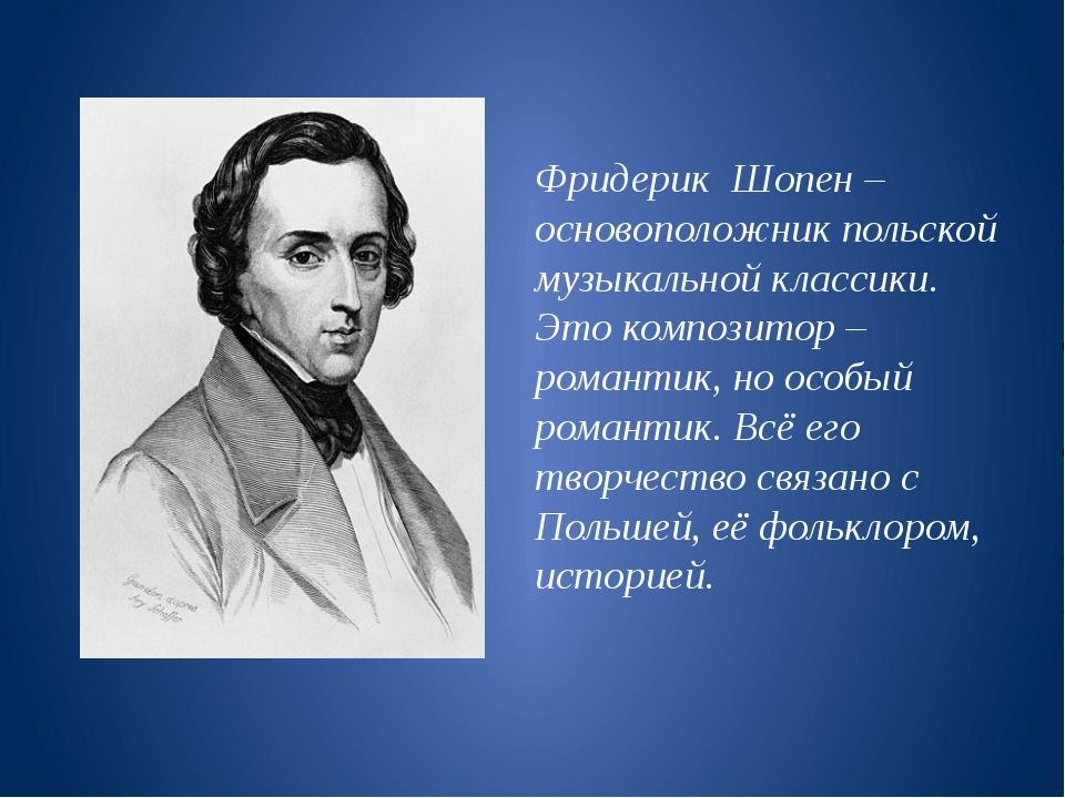Фридерик Шопен – основоположник польской музыкальной классики. Это композитор...