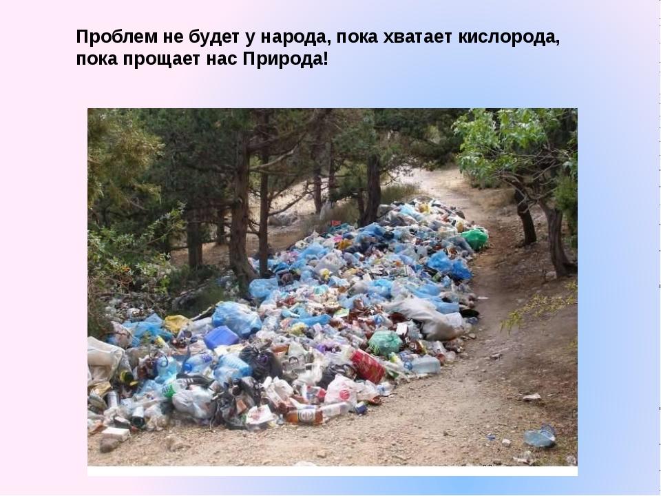 Проблем не будет у народа, пока хватает кислорода, пока прощает нас Природа!