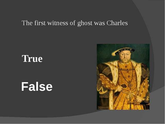 False The first witness of ghost was Charles True