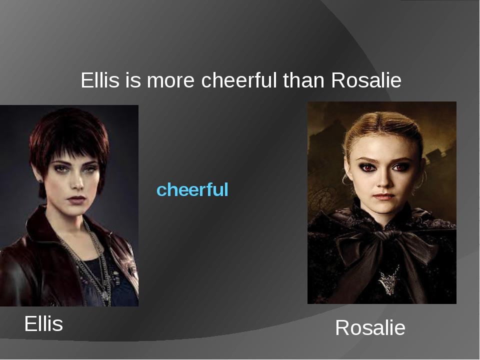 cheerful Ellis is more cheerful than Rosalie Ellis Rosalie