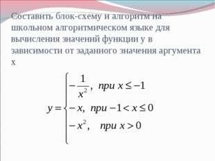 Составить блок-схему и алгоритм на школьном алгоритмическом языке для вычисле