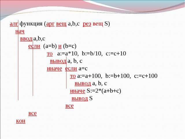 алг функция (арг вещ a,b,c рез вещ S) нач  ввод a,b,c если (a=b) и (b=c)...