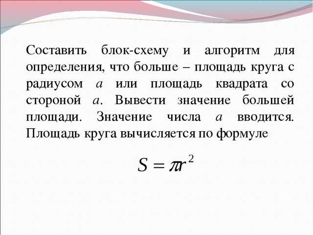Составить блок-схему и алгоритм для определения, что больше – площадь круга...