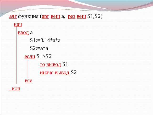 алг функция (арг вещ a, рез вещ S1,S2) нач  ввод a S1:=3.14*a*a S2:=a*a е...