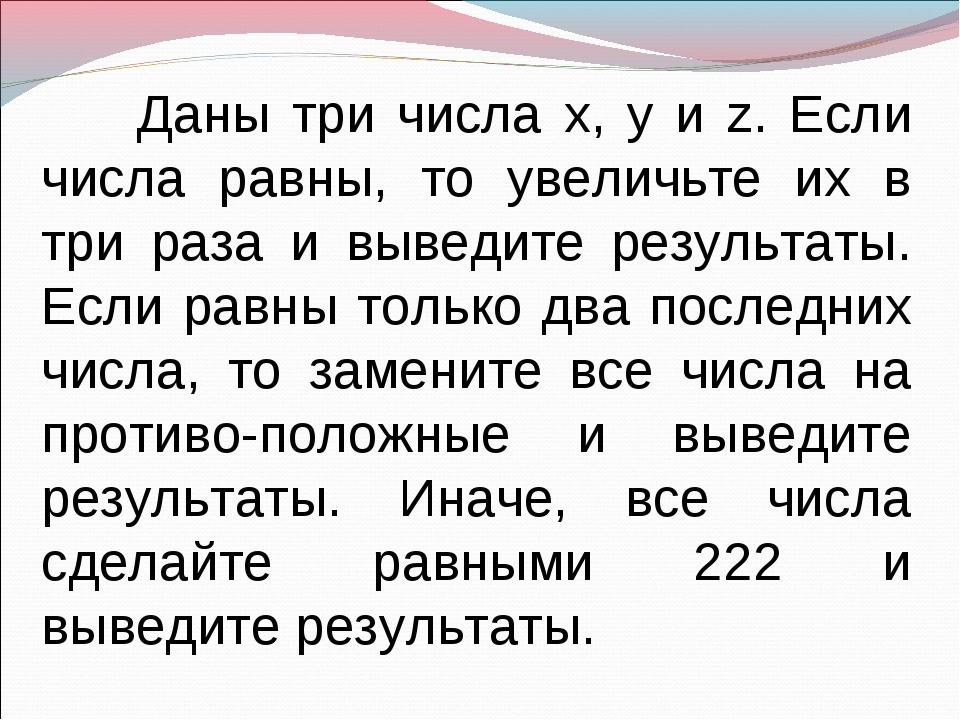 Даны три числа x, y и z. Если числа равны, то увеличьте их в три раза и выве...