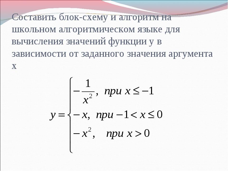 Составить блок-схему и алгоритм на школьном алгоритмическом языке для вычисле...
