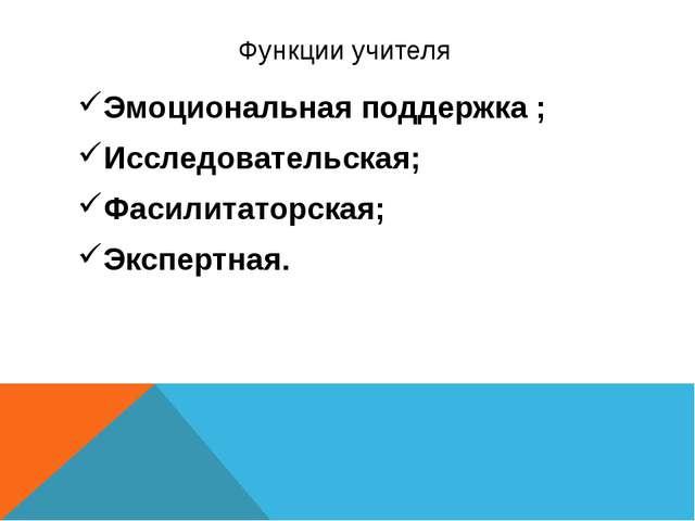 Функции учителя Эмоциональная поддержка ; Исследовательская; Фасилитаторская;...