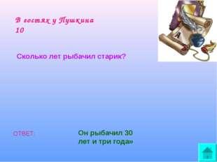 В гостях у Пушкина 10 Сколько лет рыбачил старик? ОТВЕТ: Он рыбачил 30 лет и