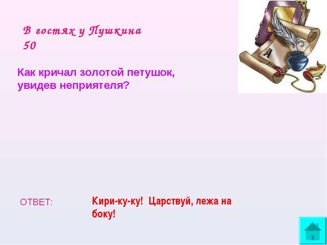 В гостях у Пушкина 50 Как кричал золотой петушок, увидев неприятеля? ОТВЕТ: К...