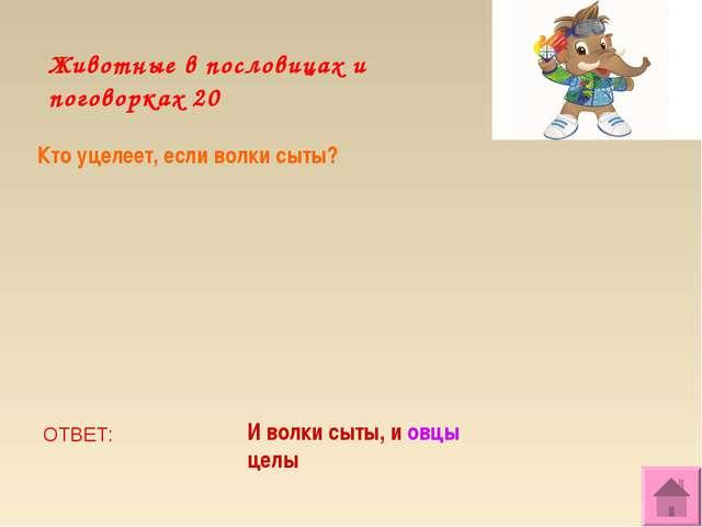 Животные в пословицах и поговорках 20 Кто уцелеет, если волки сыты? ОТВЕТ: И...