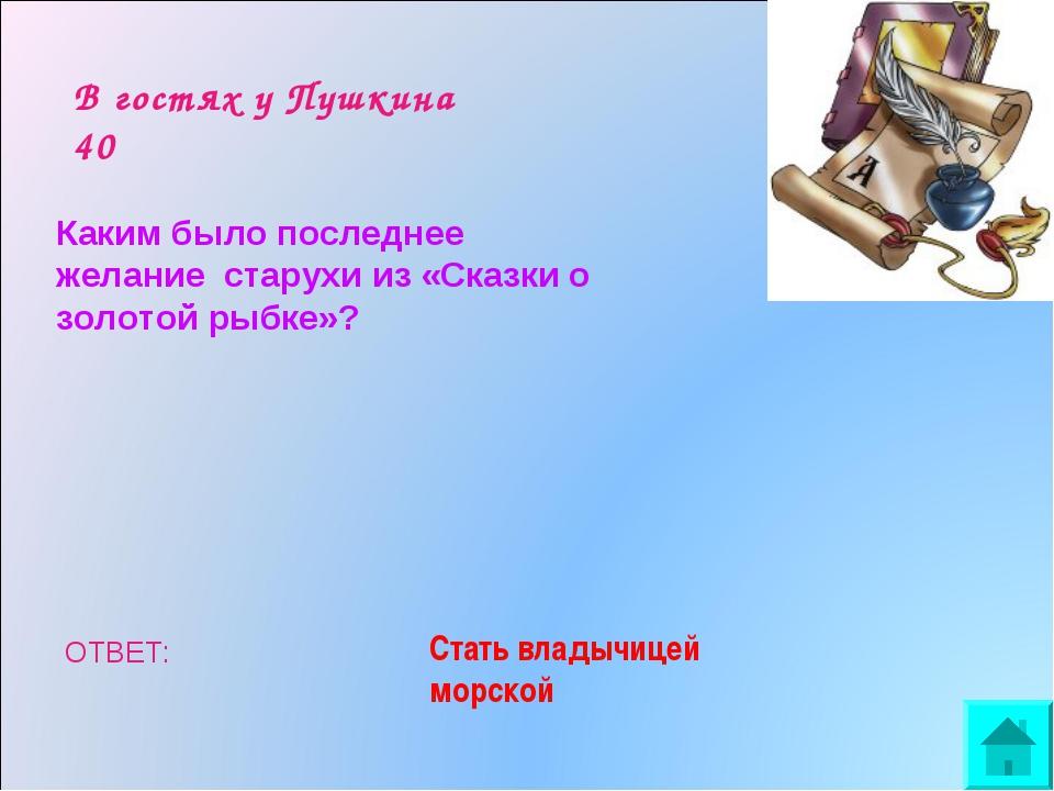 В гостях у Пушкина 40 Каким было последнее желание старухи из «Сказки о золо...