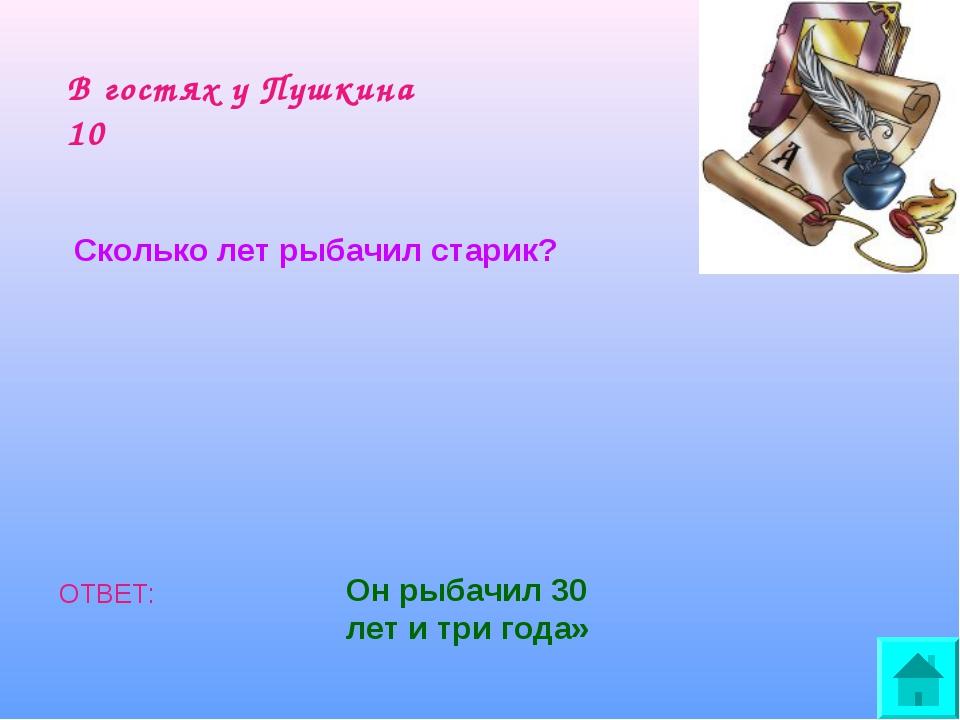 В гостях у Пушкина 10 Сколько лет рыбачил старик? ОТВЕТ: Он рыбачил 30 лет и...